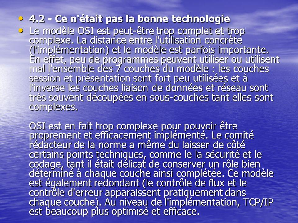 4.2 - Ce n était pas la bonne technologie 4.2 - Ce n était pas la bonne technologie Le modèle OSI est peut-être trop complet et trop complexe.