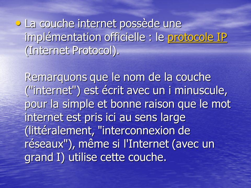 La couche internet possède une implémentation officielle : le protocole IP (Internet Protocol). Remarquons que le nom de la couche (