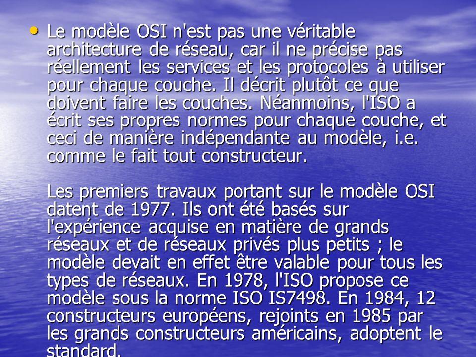 Le modèle OSI n'est pas une véritable architecture de réseau, car il ne précise pas réellement les services et les protocoles à utiliser pour chaque c
