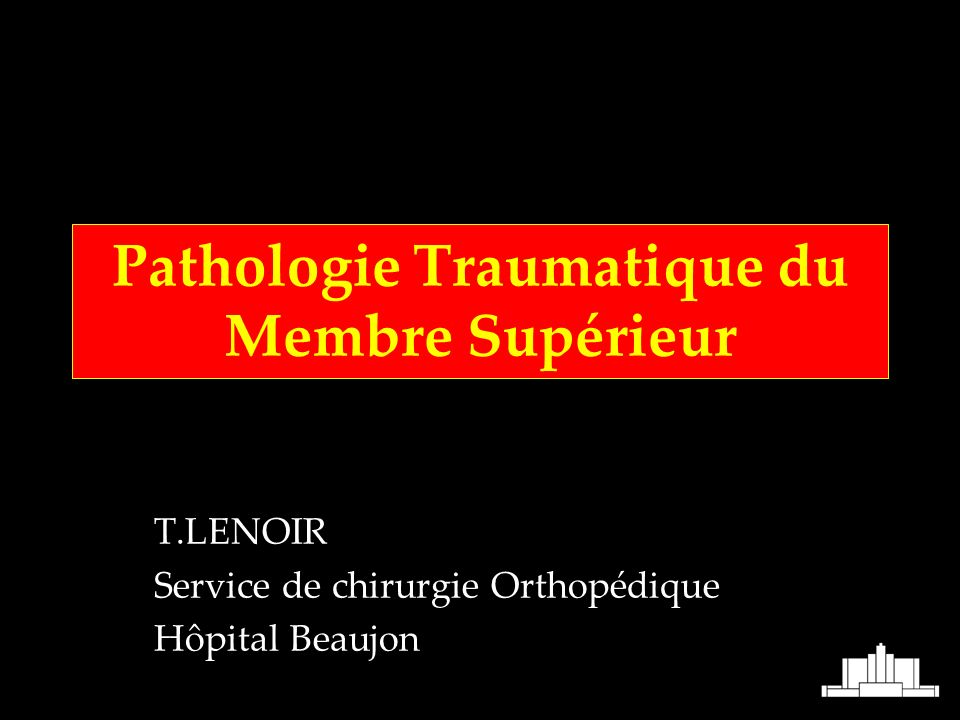 Pathologie Traumatique du Membre Supérieur T.LENOIR Service de chirurgie Orthopédique Hôpital Beaujon