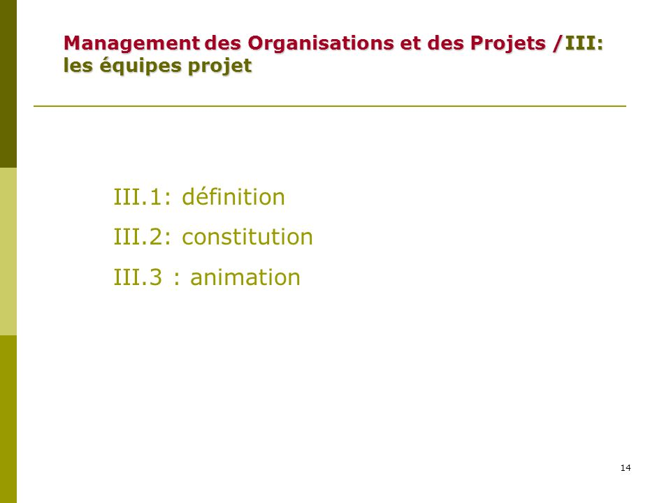 14 III.1: définition III.2: constitution III.3 : animation Management des Organisations et des Projets /III: les équipes projet