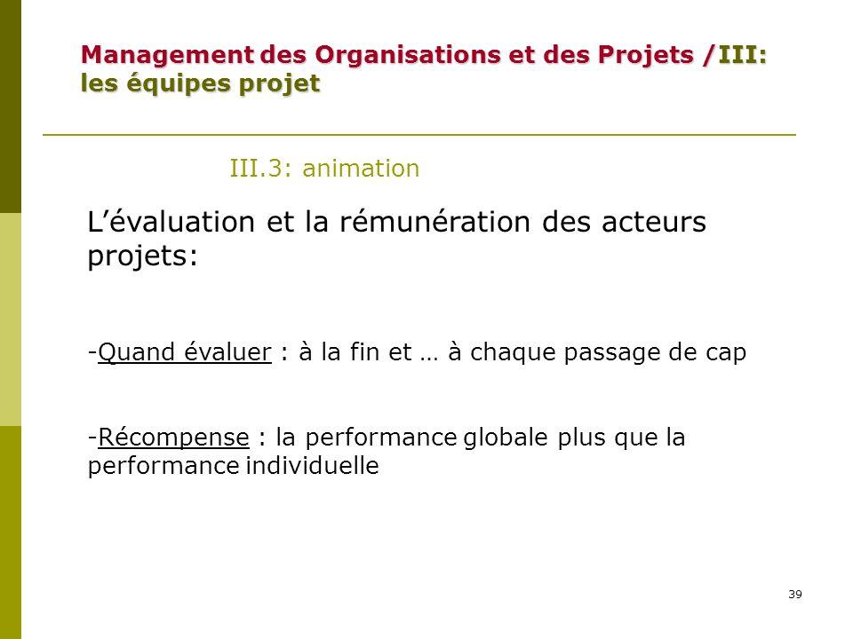 39 III.3: animation Lévaluation et la rémunération des acteurs projets: -Quand évaluer : à la fin et … à chaque passage de cap -Récompense : la perfor