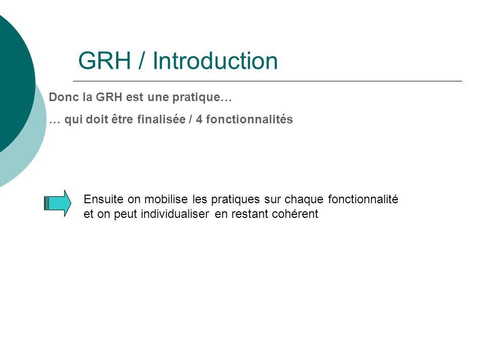 GRH / Introduction Donc la GRH est une pratique… … qui doit être finalisée / 4 fonctionnalités Ensuite on mobilise les pratiques sur chaque fonctionnalité et on peut individualiser en restant cohérent