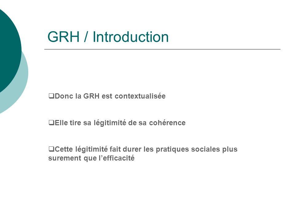 GRH / Introduction Donc la GRH est contextualisée Elle tire sa légitimité de sa cohérence Cette légitimité fait durer les pratiques sociales plus sure