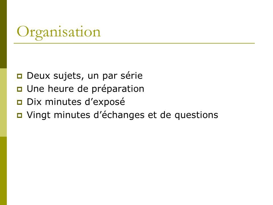 Organisation Deux sujets, un par série Une heure de préparation Dix minutes dexposé Vingt minutes déchanges et de questions