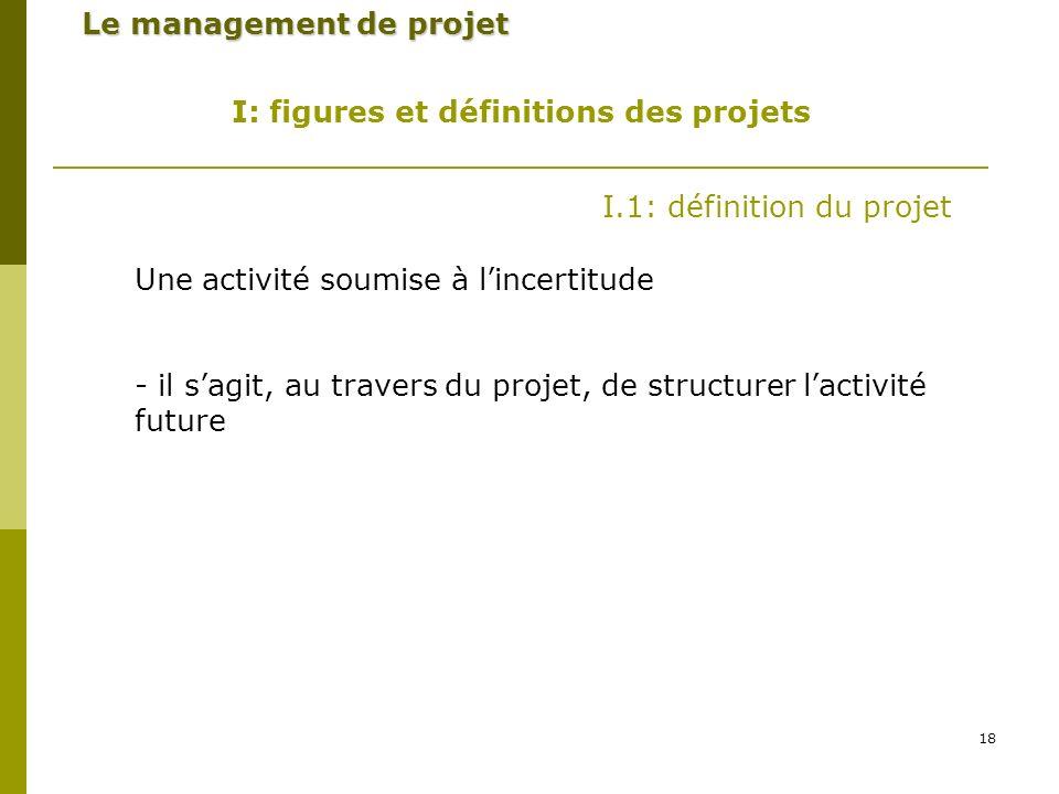 18 Le management de projet I: figures et définitions des projets I.1: définition du projet Une activité soumise à lincertitude - il sagit, au travers du projet, de structurer lactivité future