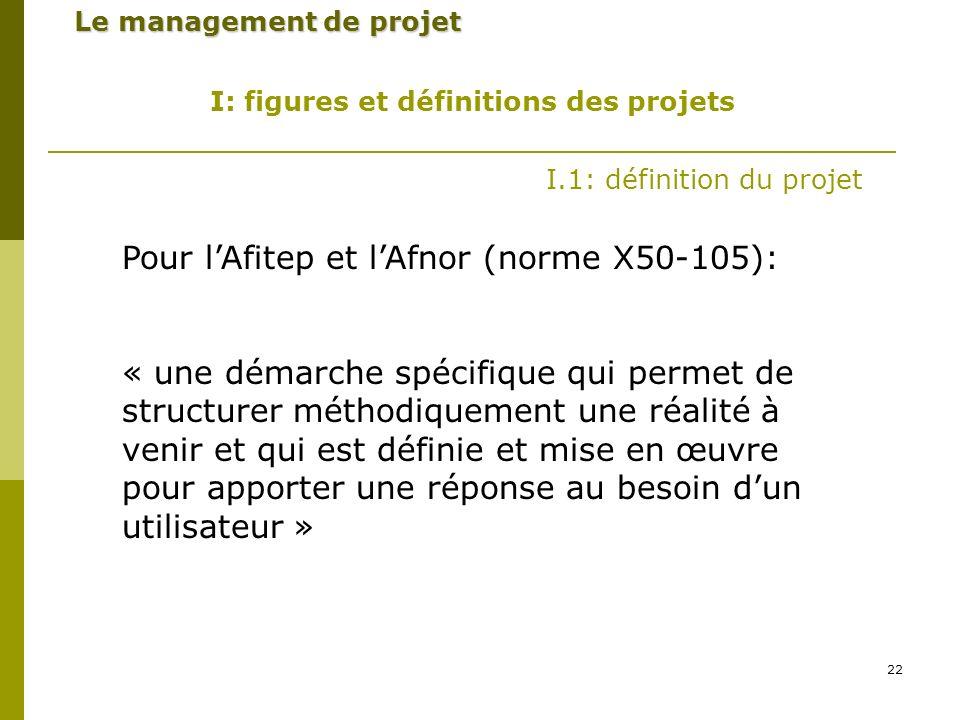 22 Le management de projet I: figures et définitions des projets I.1: définition du projet Pour lAfitep et lAfnor (norme X50-105): « une démarche spécifique qui permet de structurer méthodiquement une réalité à venir et qui est définie et mise en œuvre pour apporter une réponse au besoin dun utilisateur »