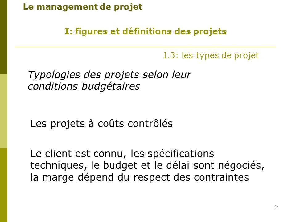 27 Le management de projet I: figures et définitions des projets I.3: les types de projet Typologies des projets selon leur conditions budgétaires Les projets à coûts contrôlés Le client est connu, les spécifications techniques, le budget et le délai sont négociés, la marge dépend du respect des contraintes