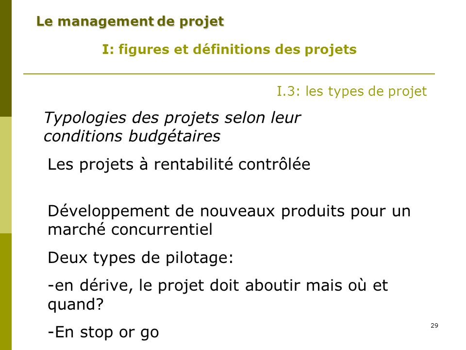 29 Le management de projet I: figures et définitions des projets I.3: les types de projet Typologies des projets selon leur conditions budgétaires Les projets à rentabilité contrôlée Développement de nouveaux produits pour un marché concurrentiel Deux types de pilotage: -en dérive, le projet doit aboutir mais où et quand.