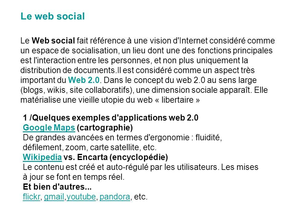 Le web social Le Web social fait référence à une vision d Internet considéré comme un espace de socialisation, un lieu dont une des fonctions principales est l interaction entre les personnes, et non plus uniquement la distribution de documents.Il est considéré comme un aspect très important du Web 2.0.