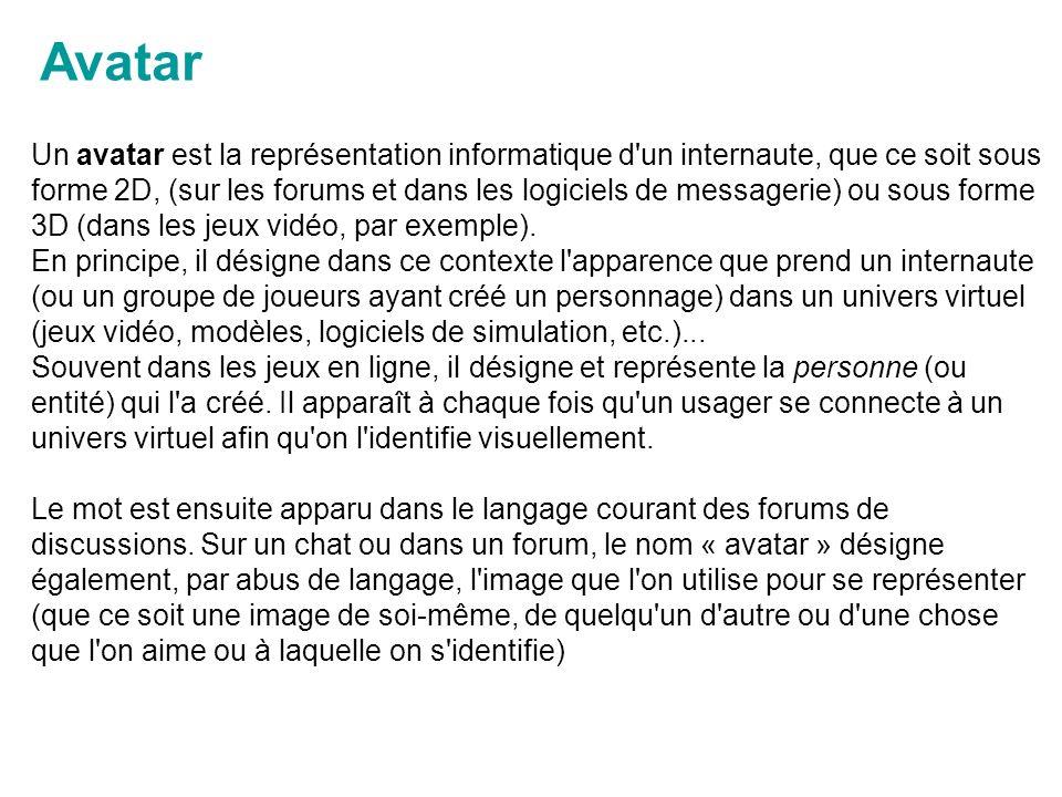 Avatar Un avatar est la représentation informatique d un internaute, que ce soit sous forme 2D, (sur les forums et dans les logiciels de messagerie) ou sous forme 3D (dans les jeux vidéo, par exemple).