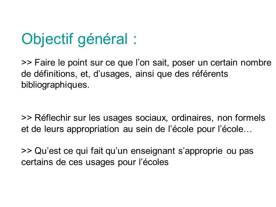 Objectif général : >> Faire le point sur ce que lon sait, poser un certain nombre de définitions, et, dusages, ainsi que des référents bibliographiques.