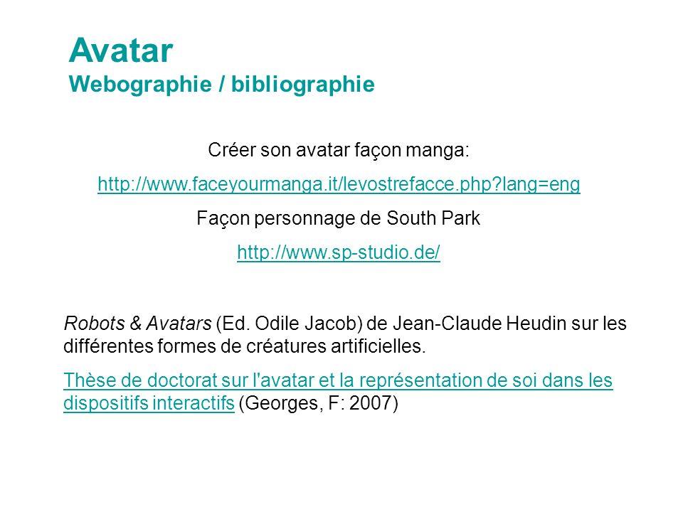 Créer son avatar façon manga: http://www.faceyourmanga.it/levostrefacce.php lang=eng Façon personnage de South Park http://www.sp-studio.de/ Avatar Webographie / bibliographie Robots & Avatars (Ed.