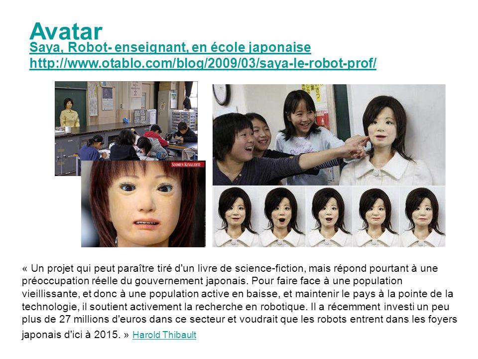 Saya, Robot- enseignant, en école japonaise http://www.otablo.com/blog/2009/03/saya-le-robot-prof/ Avatar « Un projet qui peut paraître tiré d un livre de science-fiction, mais répond pourtant à une préoccupation réelle du gouvernement japonais.
