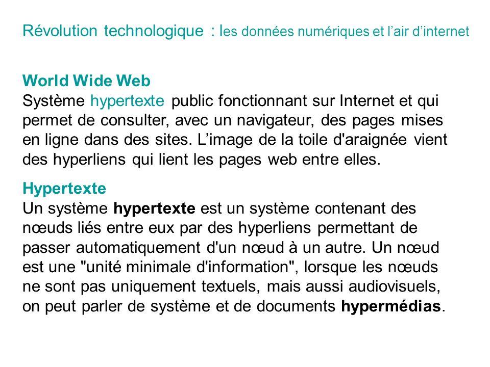 World Wide Web Système hypertexte public fonctionnant sur Internet et qui permet de consulter, avec un navigateur, des pages mises en ligne dans des sites.