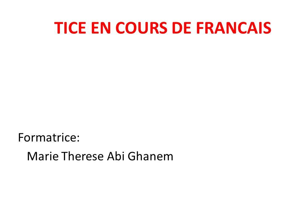 TICE EN COURS DE FRANCAIS Formatrice: Marie Therese Abi Ghanem