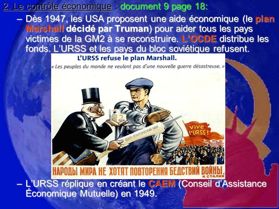 2. Le contrôle économique : document 9 page 18: –Dès 1947, les USA proposent une aide économique (le plan Marshall décidé par Truman) pour aider tous