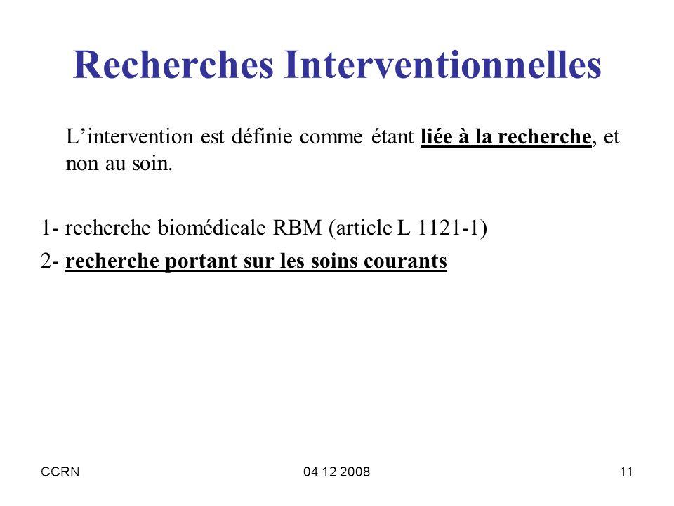 CCRN04 12 200811 Recherches Interventionnelles Lintervention est définie comme étant liée à la recherche, et non au soin. 1- recherche biomédicale RBM