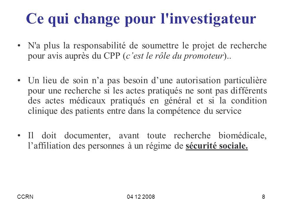 CCRN04 12 20088 Ce qui change pour l'investigateur N'a plus la responsabilité de soumettre le projet de recherche pour avis auprès du CPP (cest le rôl
