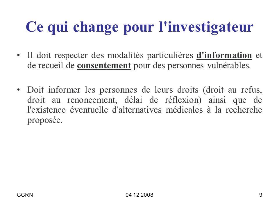 CCRN04 12 20089 Ce qui change pour l'investigateur Il doit respecter des modalités particulières d'information et de recueil de consentement pour des