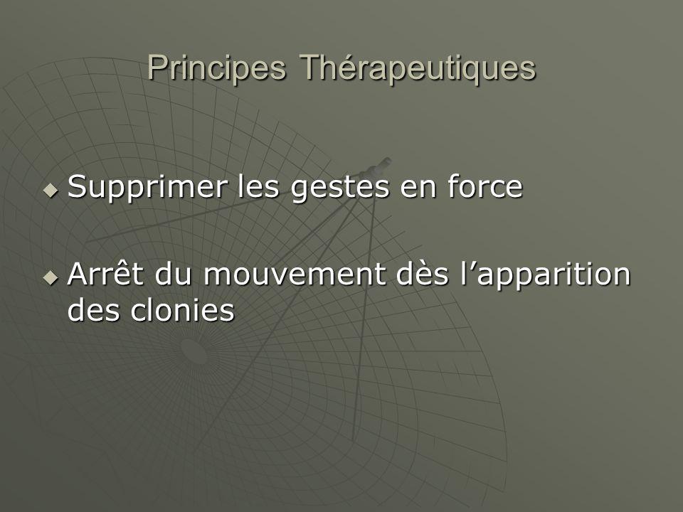 Principes Thérapeutiques Supprimer les gestes en force Supprimer les gestes en force Arrêt du mouvement dès lapparition des clonies Arrêt du mouvement