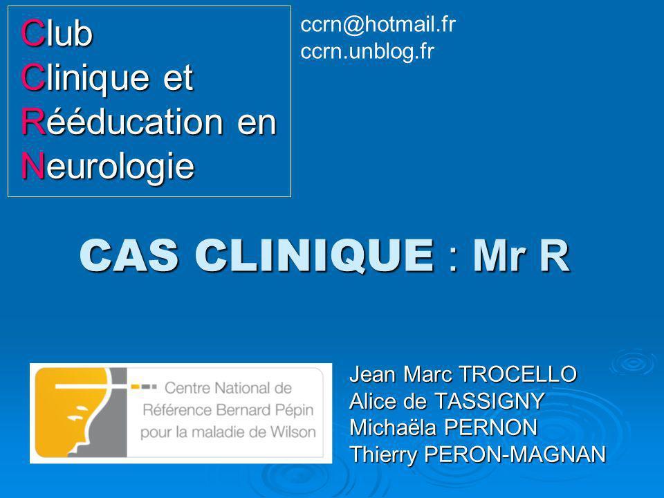 CAS CLINIQUE : Mr R Jean Marc TROCELLO Alice de TASSIGNY Michaëla PERNON Thierry PERON-MAGNAN Club Clinique et Rééducation en Neurologie ccrn@hotmail.
