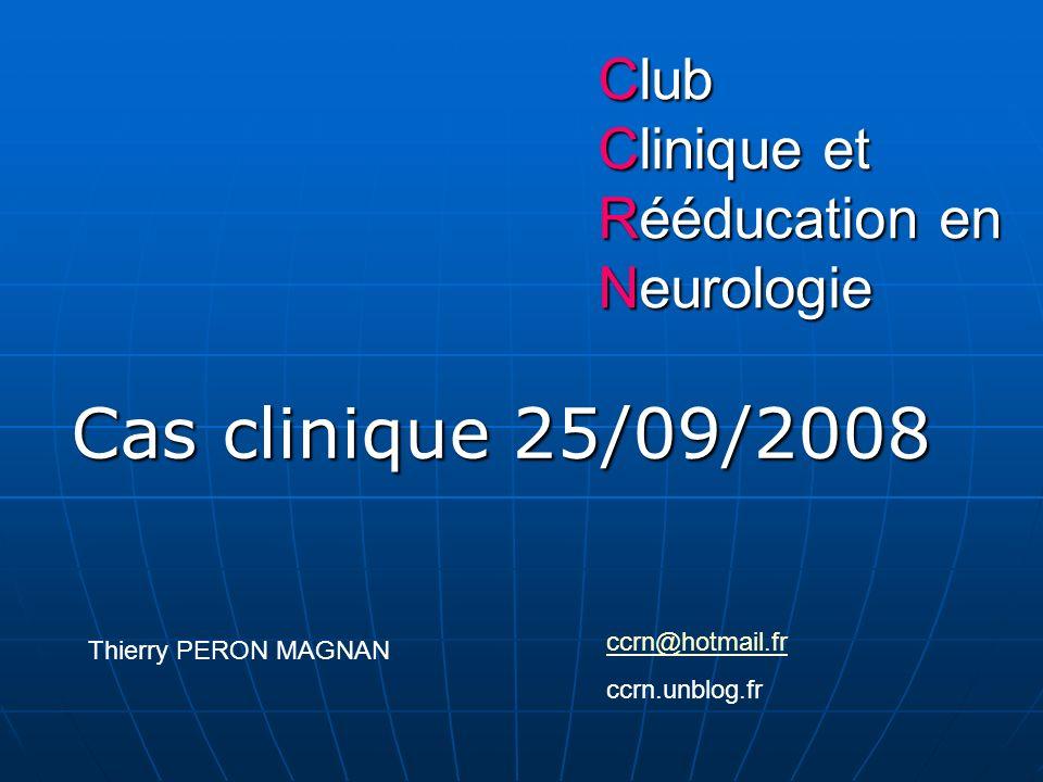 Club Clinique et Rééducation en Neurologie Cas clinique 25/09/2008 Thierry PERON MAGNAN ccrn@hotmail.fr ccrn.unblog.fr