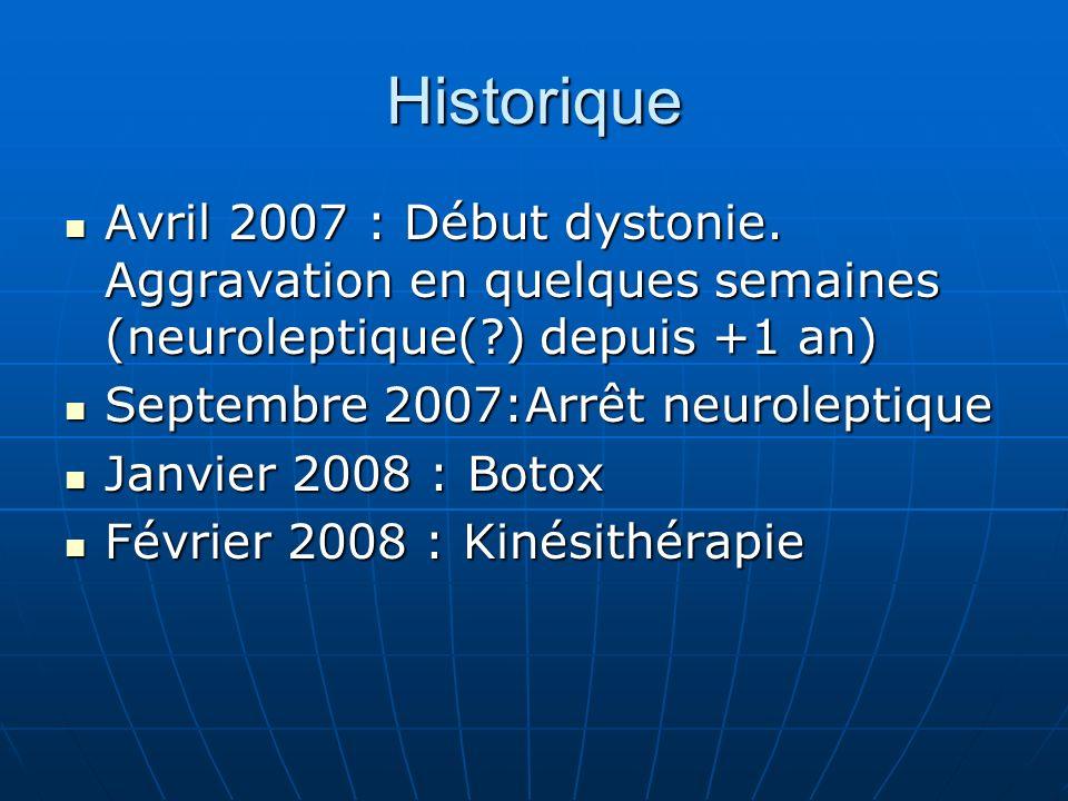Historique Avril 2007 : Début dystonie. Aggravation en quelques semaines (neuroleptique(?) depuis +1 an) Avril 2007 : Début dystonie. Aggravation en q