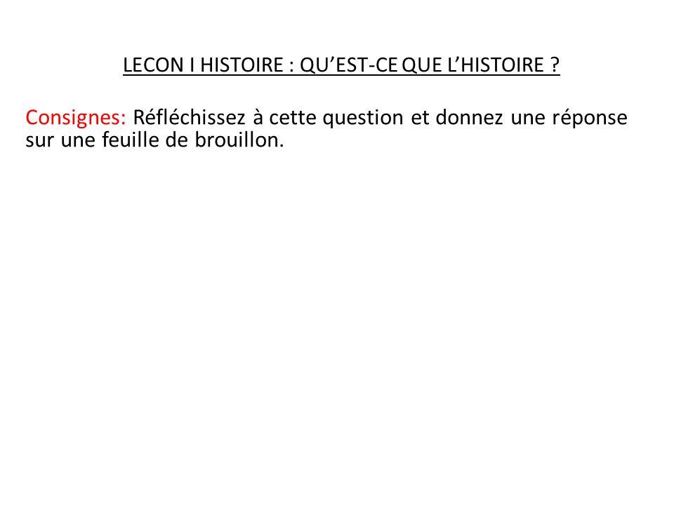 LECON I HISTOIRE : QUEST-CE QUE LHISTOIRE ? Consignes: Réfléchissez à cette question et donnez une réponse sur une feuille de brouillon.