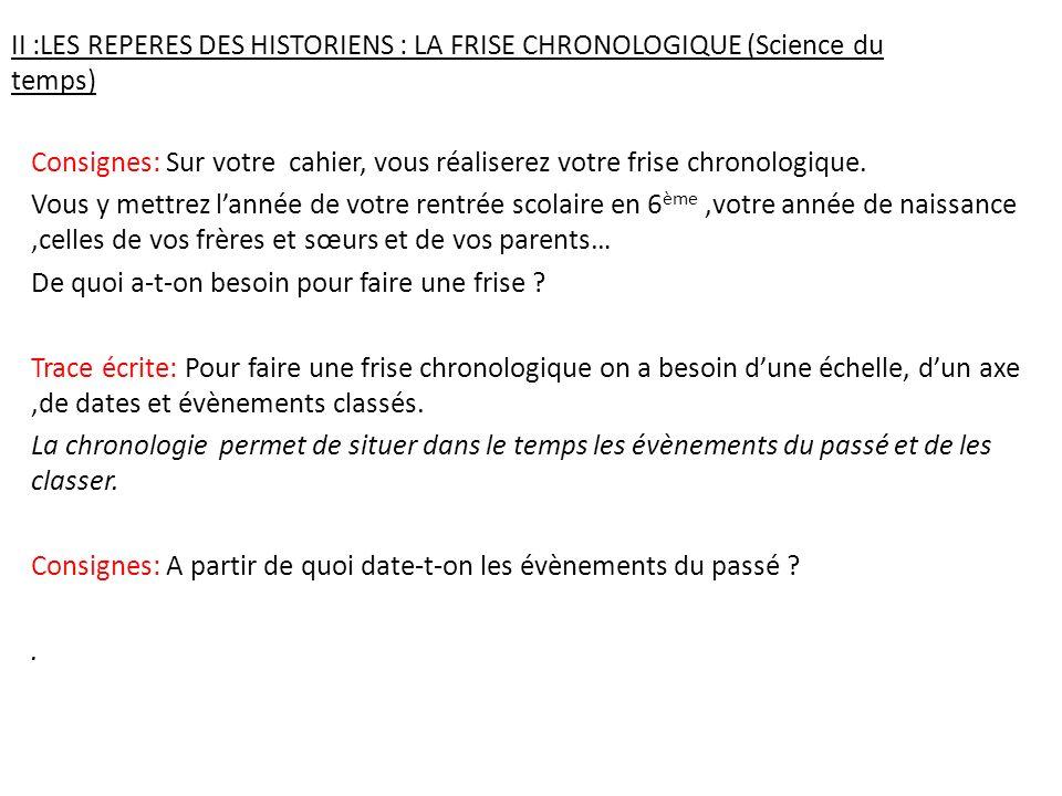 II :LES REPERES DES HISTORIENS : LA FRISE CHRONOLOGIQUE (Science du temps) Consignes: Sur votre cahier, vous réaliserez votre frise chronologique. Vou