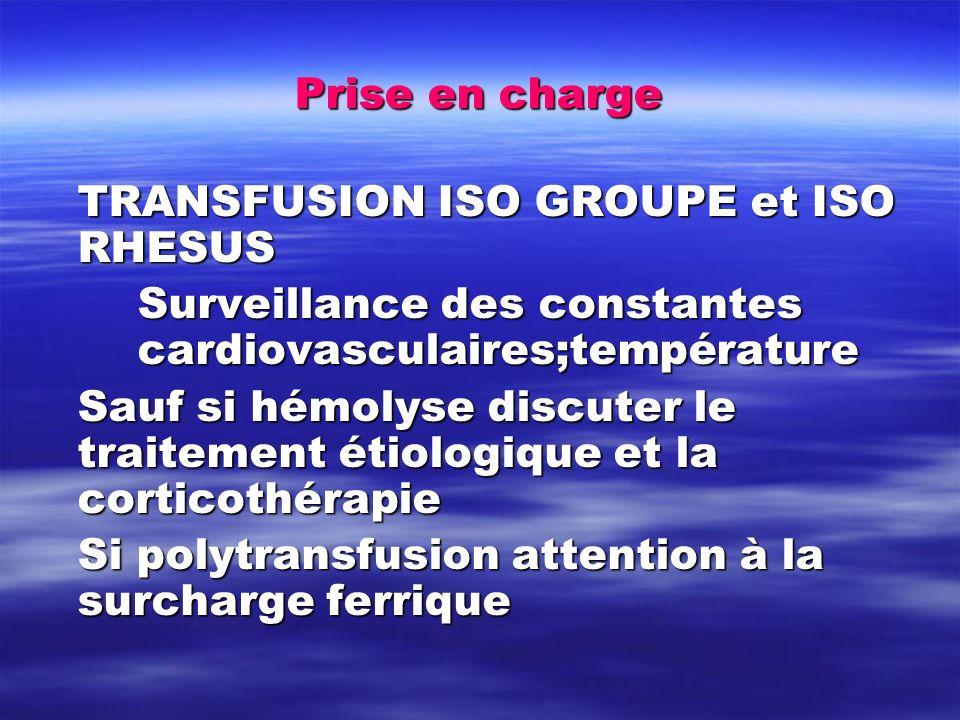 Prise en charge TRANSFUSION ISO GROUPE et ISO RHESUS Surveillance des constantes cardiovasculaires;température Sauf si hémolyse discuter le traitement