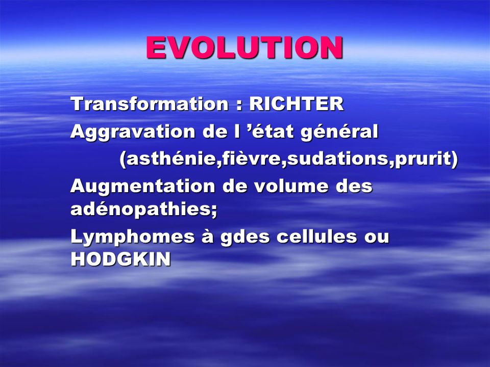 EVOLUTION Transformation : RICHTER Aggravation de l état général (asthénie,fièvre,sudations,prurit) Augmentation de volume des adénopathies; Lymphomes