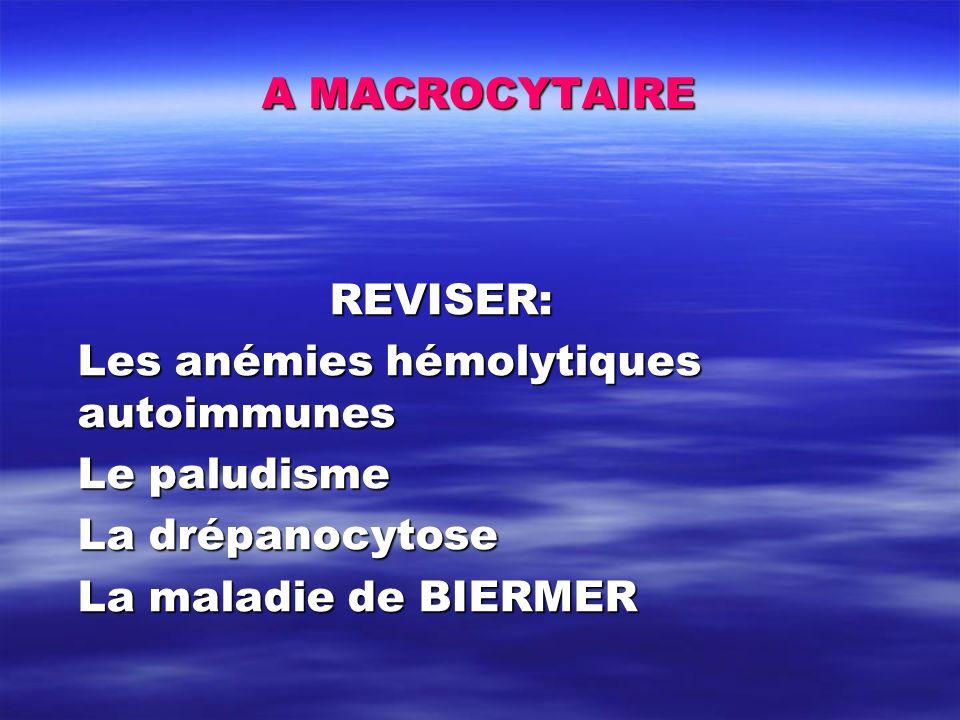 A MACROCYTAIRE REVISER: Les anémies hémolytiques autoimmunes Le paludisme La drépanocytose La maladie de BIERMER