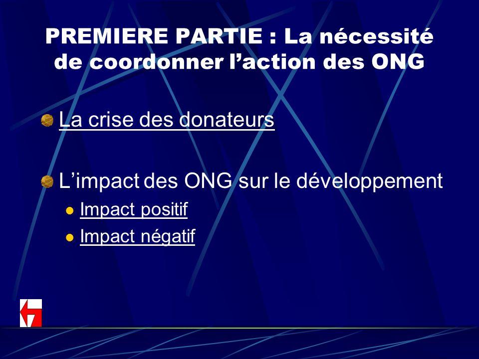 PREMIERE PARTIE : La nécessité de coordonner laction des ONG La crise des donateurs Limpact des ONG sur le développement Impact positif Impact négatif