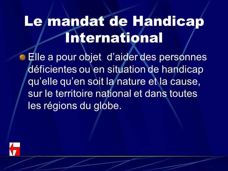 Le mandat de Handicap International Elle a pour objet daider des personnes déficientes ou en situation de handicap quelle quen soit la nature et la ca