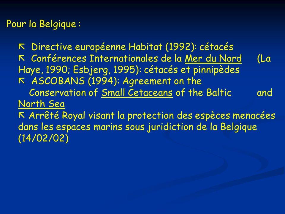 Pour la Belgique : ã Directive européenne Habitat (1992): cétacés ã Conférences Internationales de la Mer du Nord (La Haye, 1990; Esbjerg, 1995): céta