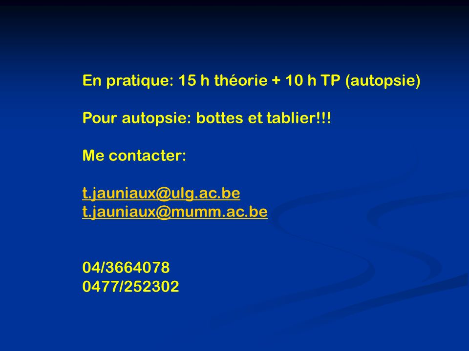 En pratique: 15 h théorie + 10 h TP (autopsie) Pour autopsie: bottes et tablier!!! Me contacter: t.jauniaux@ulg.ac.be t.jauniaux@mumm.ac.be 04/3664078