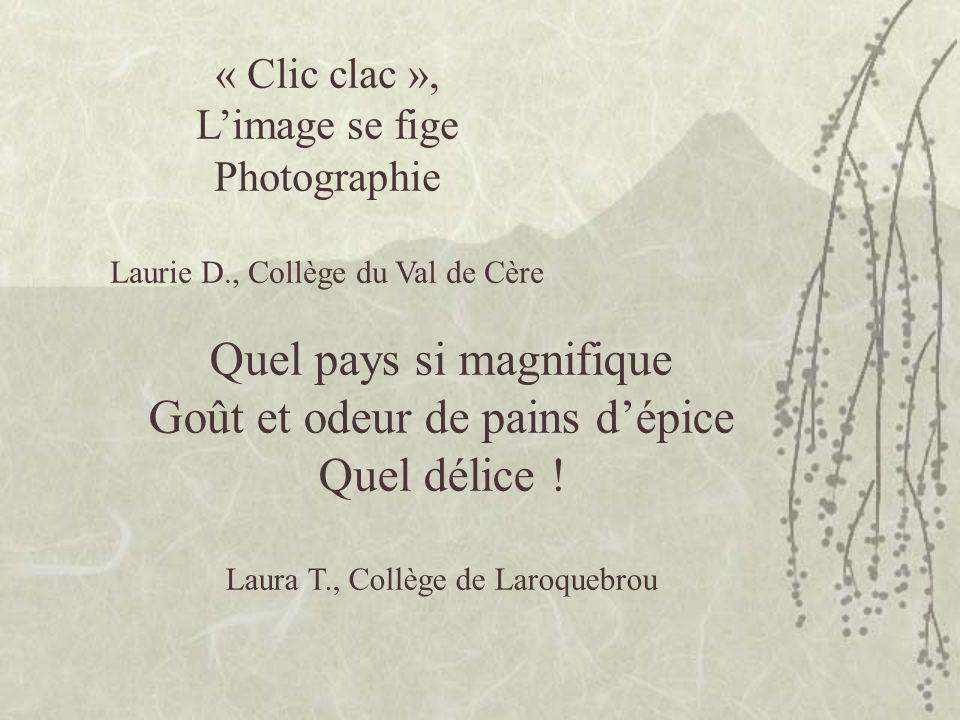 « Clic clac », Limage se fige Photographie Laurie D., Collège du Val de Cère Quel pays si magnifique Goût et odeur de pains dépice Quel délice .