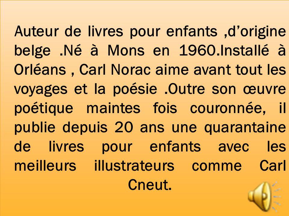 Auteur de livres pour enfants,dorigine belge.Né à Mons en 1960.Installé à Orléans, Carl Norac aime avant tout les voyages et la poésie.Outre son œuvre