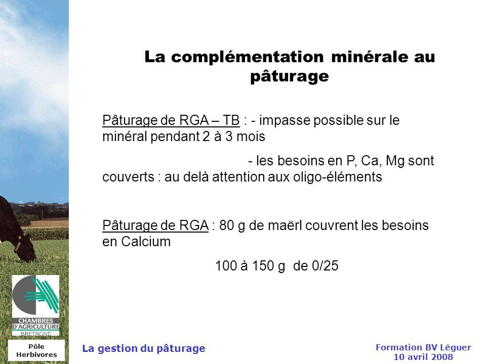 Pôle Herbivores Formation BV Léguer 10 avril 2008 La gestion du pâturage La complémentation minérale au pâturage Pâturage de RGA – TB : - impasse poss