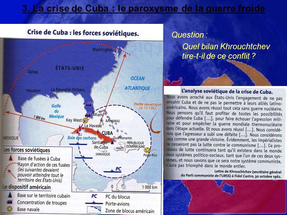 3. La crise de Cuba : le paroxysme de la guerre froide Question : Quel bilan Khrouchtchev tire-t-il de ce conflit ?