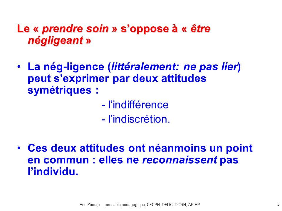 Eric Zaoui, responsable pédagogique, CFCPH, DFDC, DDRH, AP-HP 3 Le « prendre soin » soppose à « être négligeant » La nég-ligence (littéralement: ne pas lier) peut sexprimer par deux attitudes symétriques : - lindifférence - lindiscrétion.