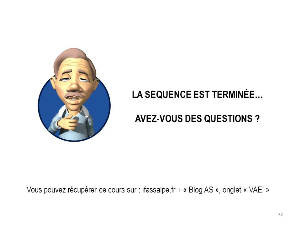 LA SEQUENCE EST TERMINÉE… AVEZ-VOUS DES QUESTIONS ? Vous pouvez récupérer ce cours sur : ifassalpe.fr + « Blog AS », onglet « VAE » 32