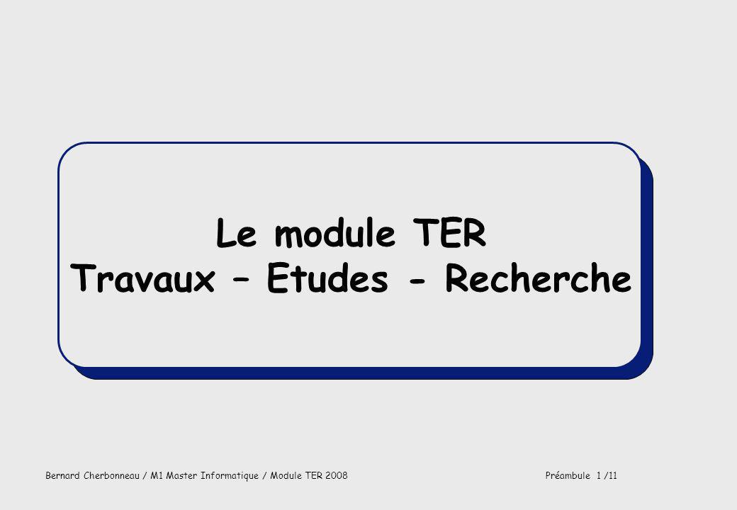 Bernard Cherbonneau / M1 Master Informatique / Module TER 2008Préambule 2 /11 FPrésenter les intervenants FVous indiquer ce que propose le TER, ce que jattends de vous FDécrire le fonctionnement du module FDécrire les modalités de contrôle et dobtention du module FPréciser ce que vous devez attendre de la part des intervenants Buts du chapitre