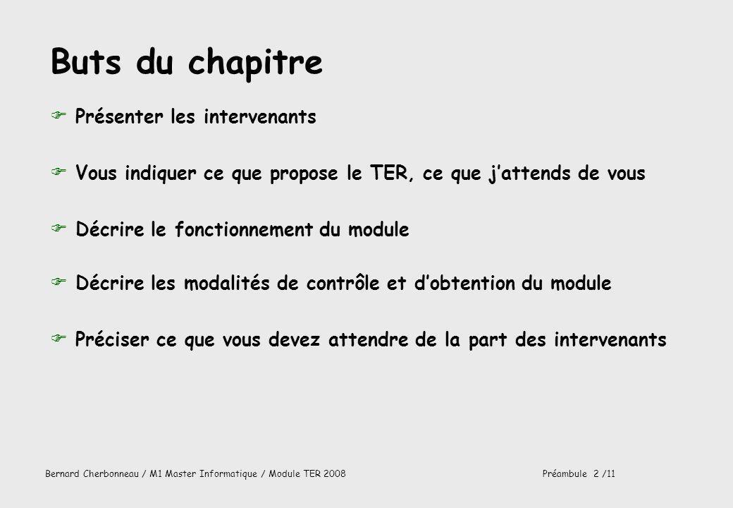 Bernard Cherbonneau / M1 Master Informatique / Module TER 2008Préambule 3 /11 Intervenants FBernard CHERBONNEAU + Henri MASSIE IRIT1 / 413 / 05 61 55 63 52 / bernard.cherbonneau@irit.frbernard.cherbonneau@irit.fr programmation, ingénierie du logiciel, ingénierie système M1 (TER) et M2 (M2 GLRE Génie Logiciel, logiciels Répartis, logiciels Embarqués) du Master Informatique -32 étudiants cette année-, L3 et M1 IUP ISI FEncadrants des projets FClients externes, dont étudiants sil y a lieu