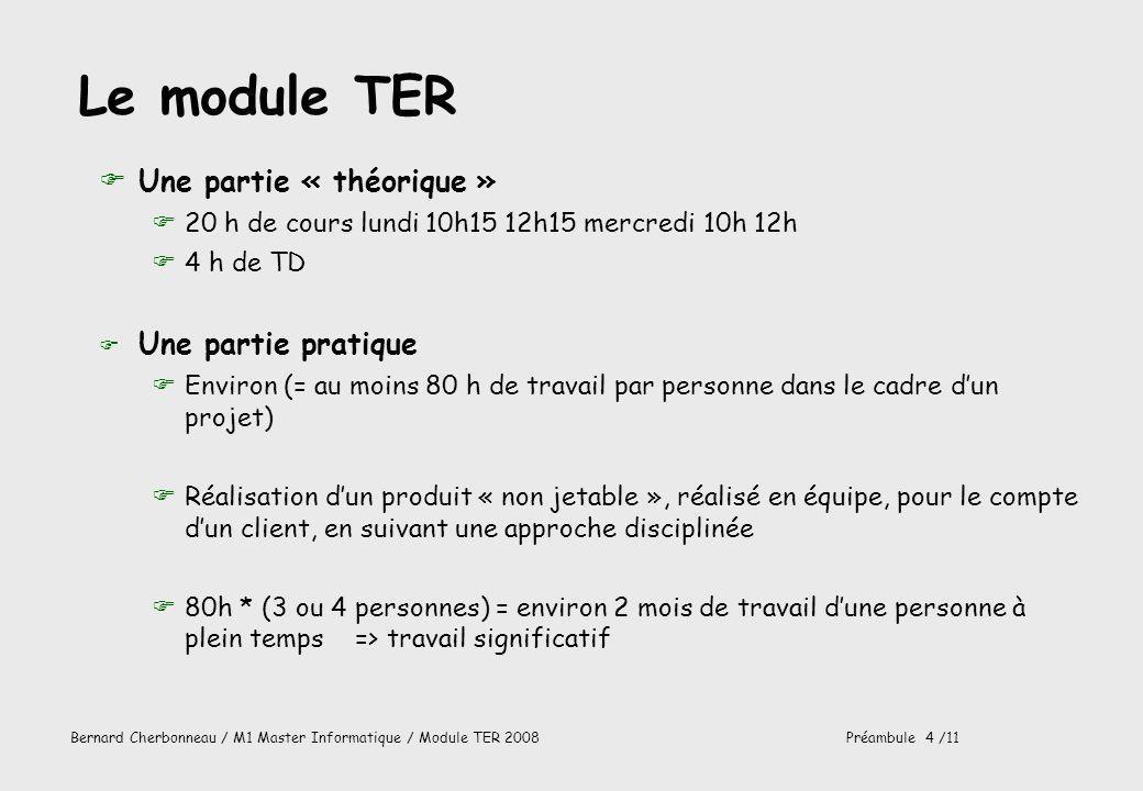 Bernard Cherbonneau / M1 Master Informatique / Module TER 2008Préambule 4 /11 Le module TER FUne partie « théorique » F20 h de cours lundi 10h15 12h15