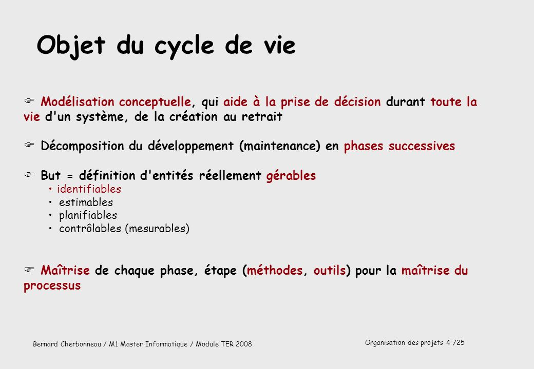 Organisation des projets 5 /25 Bernard Cherbonneau / M1 Master Informatique / Module TER 2008 Contenu d un cycle de vie traditionnel F Pour chaque phase (étape), définition des.