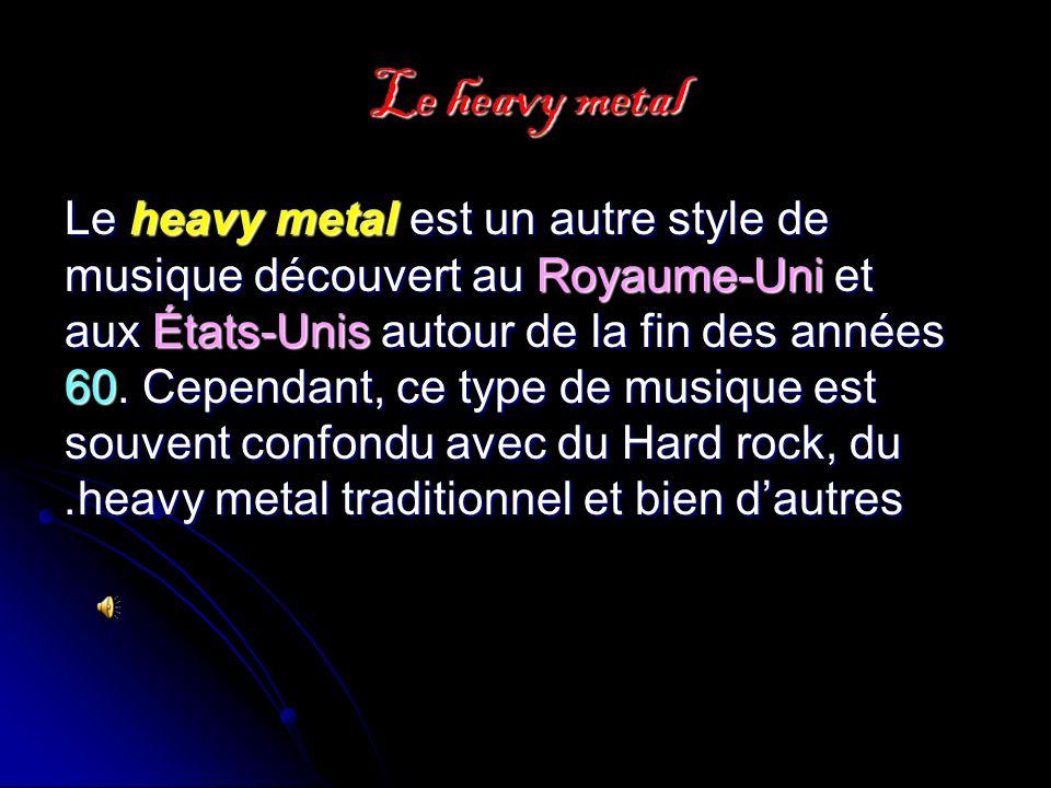Le heavy metal Le heavy metal est un autre style de musique découvert au Royaume-Uni et aux États-Unis autour de la fin des années 60.