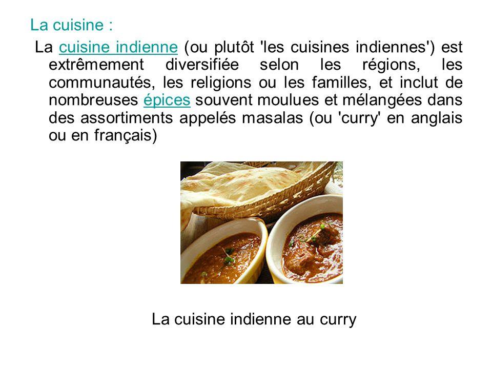 La cuisine : La cuisine indienne (ou plutôt 'les cuisines indiennes') est extrêmement diversifiée selon les régions, les communautés, les religions ou