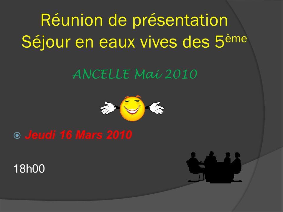 Réunion de présentation Séjour en eaux vives des 5 ème ANCELLE Mai 2010 Jeudi 16 Mars 2010 18h00